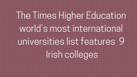 The Times Higher Education world's most international universities list features nine Irish colleges